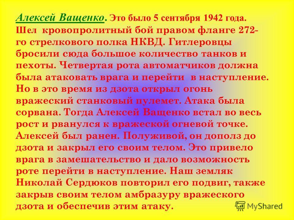 Алексей Ващенко. Это было 5 сентября 1942 года. Шел кровопролитный бой правом фланге 272- го стрелкового полка НКВД. Гитлеровцы бросили сюда большое количество танков и пехоты. Четвертая рота автоматчиков должна была атаковать врага и перейти в насту