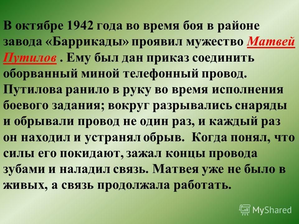 В октябре 1942 года во время боя в районе завода «Баррикады» проявил мужество Матвей Путилов. Ему был дан приказ соединить оборванный миной телефонный провод. Путилова ранило в руку во время исполнения боевого задания; вокруг разрывались снаряды и об