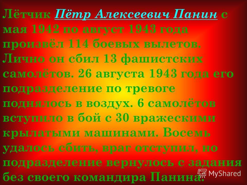 Лётчик Пётр Алексеевич Панин с мая 1942 по август 1943 года произвёл 114 боевых вылетов. Лично он сбил 13 фашистских самолётов. 26 августа 1943 года его подразделение по тревоге поднялось в воздух. 6 самолётов вступило в бой с 30 вражескими крылатыми
