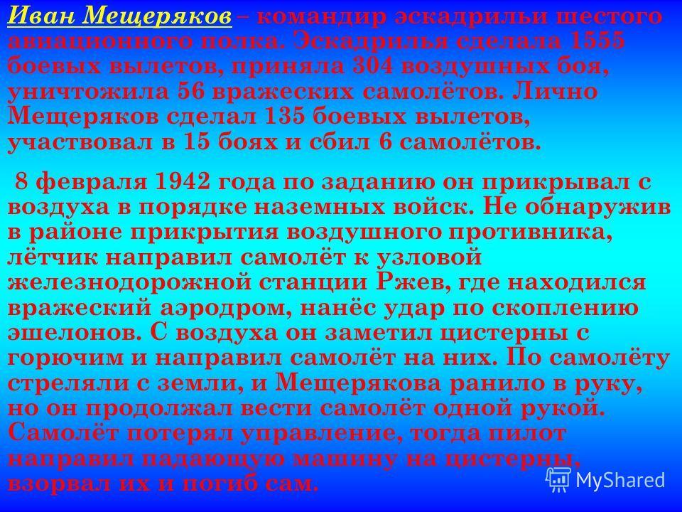 Иван Мещеряков – командир эскадрильи шестого авиационного полка. Эскадрилья сделала 1555 боевых вылетов, приняла 304 воздушных боя, уничтожила 56 вражеских самолётов. Лично Мещеряков сделал 135 боевых вылетов, участвовал в 15 боях и сбил 6 самолётов.