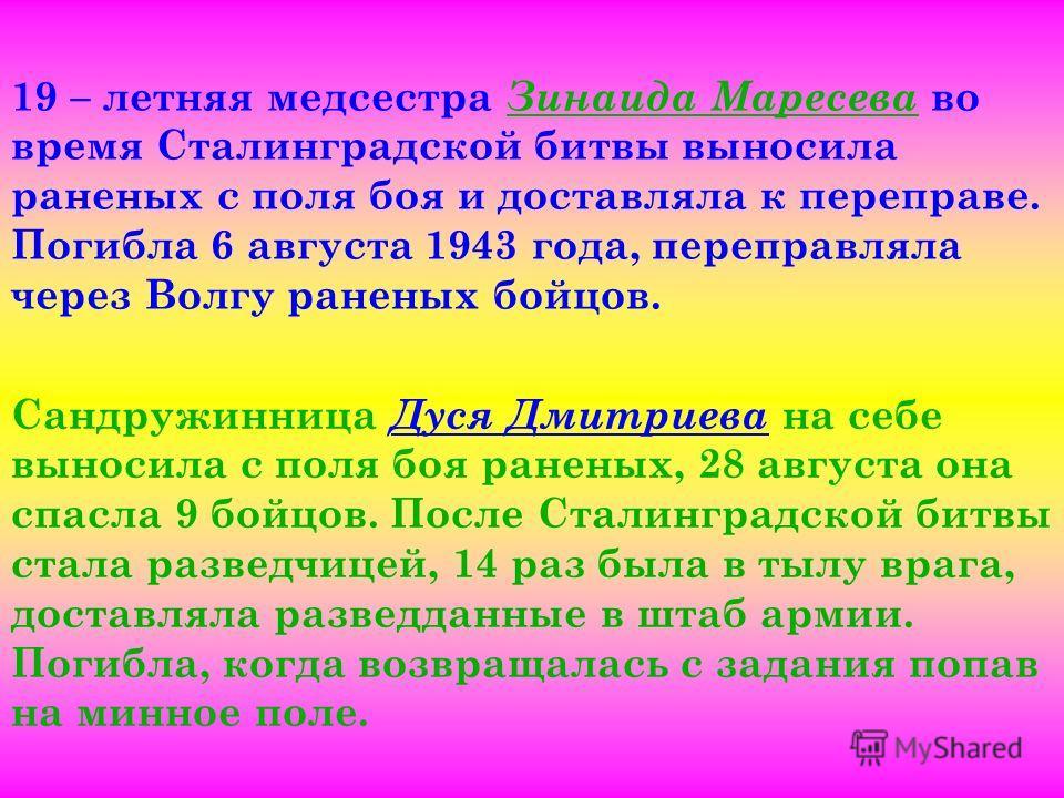19 – летняя медсестра Зинаида Маресева во время Сталинградской битвы выносила раненых с поля боя и доставляла к переправе. Погибла 6 августа 1943 года, переправляла через Волгу раненых бойцов. Сандружинница Дуся Дмитриева на себе выносила с поля боя