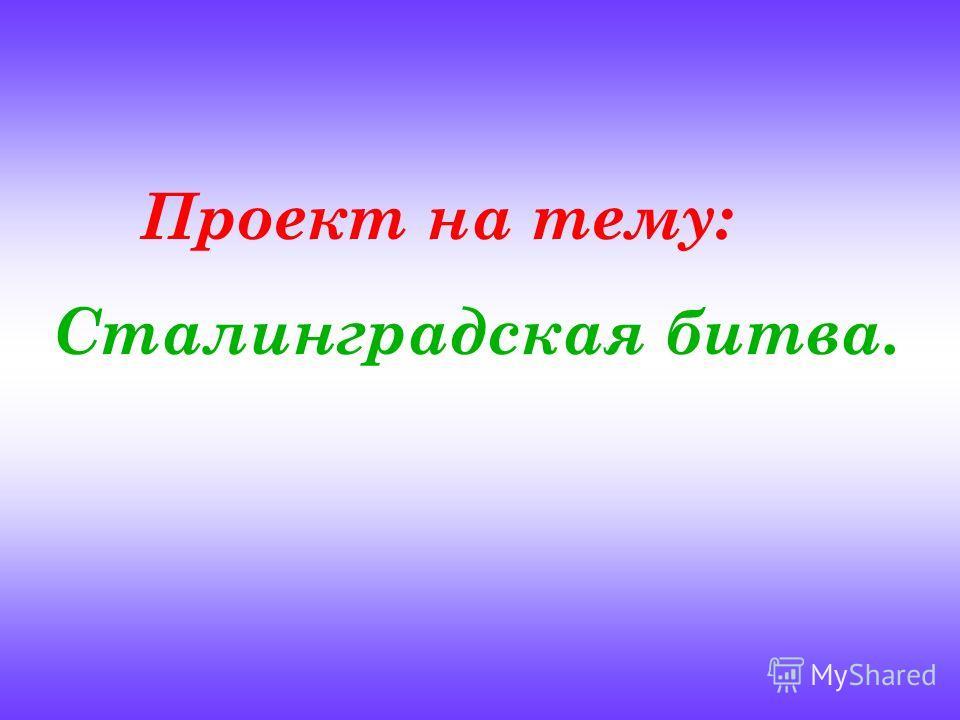 Проект на тему: Сталинградская битва.