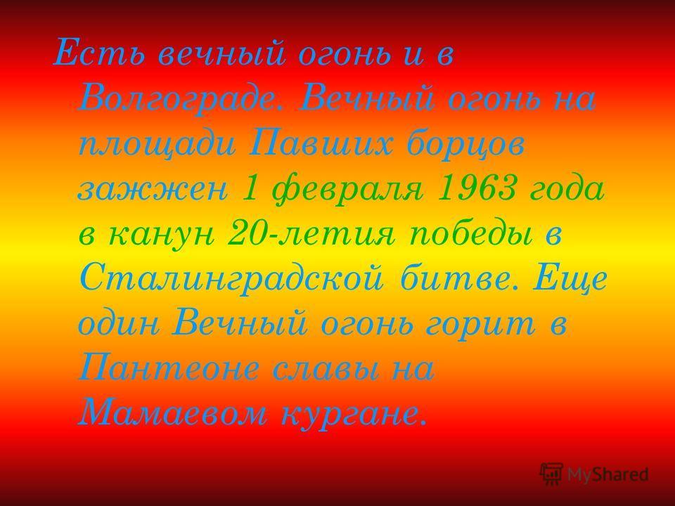 Есть вечный огонь и в Волгограде. Вечный огонь на площади Павших борцов зажжен 1 февраля 1963 года в канун 20-летия победы в Сталинградской битве. Еще один Вечный огонь горит в Пантеоне славы на Мамаевом кургане.