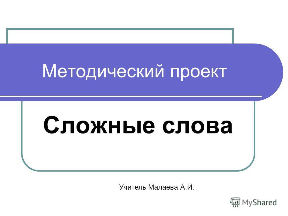Методический проект Сложные слова Учитель Малаева А.И.
