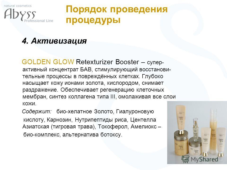 4. Активизация GOLDEN GLOW Retexturizer Booster – супер- активный концентрат БАВ, стимулирующий восстанови- тельные процессы в повреждённых клетках. Глубоко насыщает кожу ионами золота, кислородом, снимает раздражение. Обеспечивает регенерацию клеточ