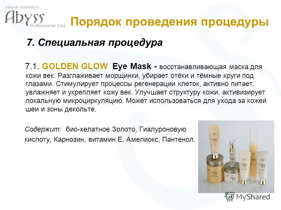 Порядок проведения процедуры 7. Специальная процедура 7.1. GOLDEN GLOW Eye Mask - восстанавливающая маска для кожи век. Разглаживает морщинки, убирает отёки и тёмные круги под глазами. Стимулирует процессы регенерации клеток, активно питает, увлажняе