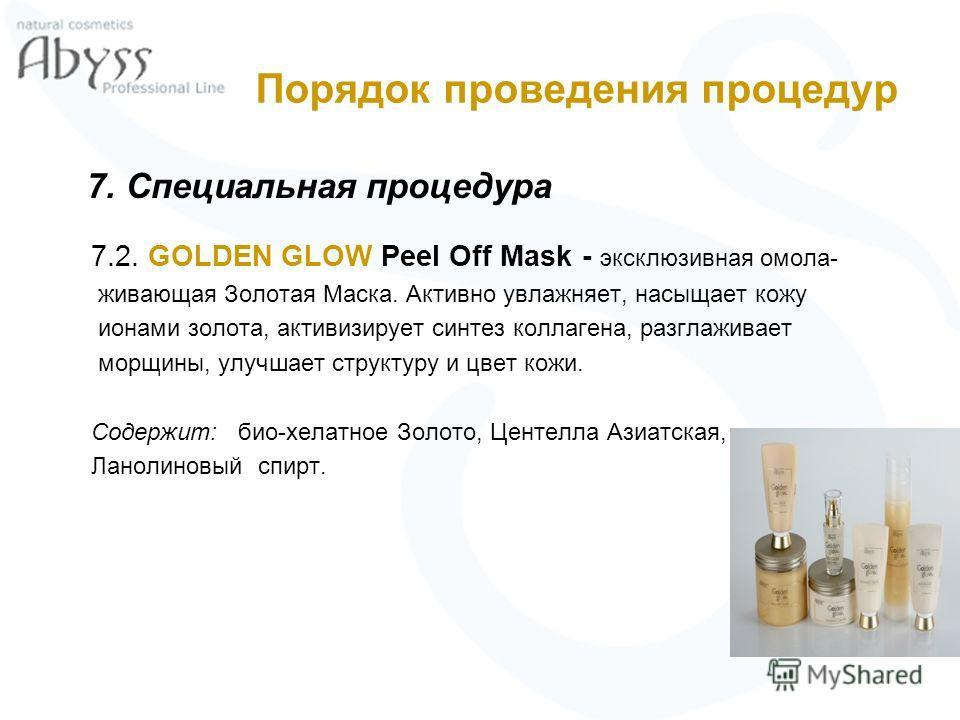 Порядок проведения процедур 7. Специальная процедура 7.2. GOLDEN GLOW Peel Off Mask - эксклюзивная омола- живающая Золотая Маска. Активно увлажняет, насыщает кожу ионами золота, активизирует синтез коллагена, разглаживает морщины, улучшает структуру