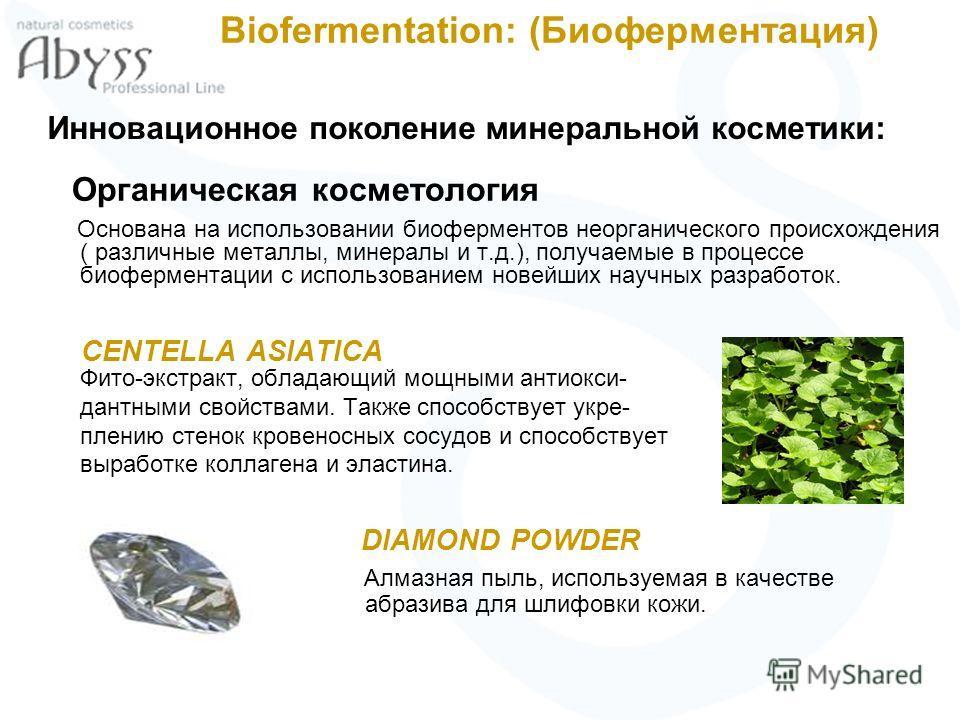 Biofermentation: (Биоферментация) Органическая косметология Основана на использовании биоферментов неорганического происхождения ( различные металлы, минералы и т.д.), получаемые в процессе биоферментации с использованием новейших научных разработок.