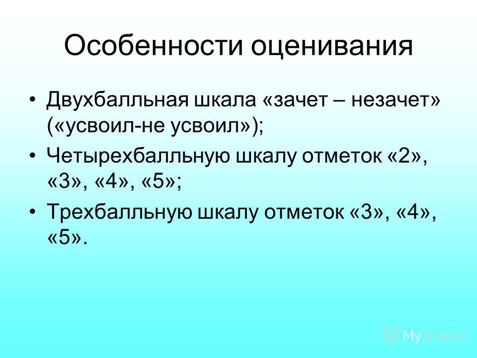 Особенности оценивания Двухбалльная шкала «зачет – незачет» («усвоил-не усвоил»); Четырехбалльную шкалу отметок «2», «3», «4», «5»; Трехбалльную шкалу отметок «3», «4», «5».