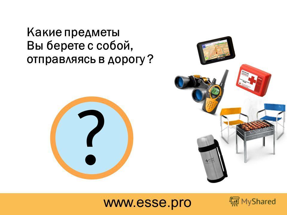 Какие предметы Вы берете с собой, отправляясь в дорогу ? www.esse.pro