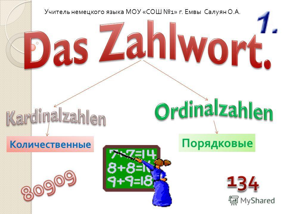 Количественные Порядковые Учитель немецкого языка МОУ « СОШ 1» г. Емвы Салуян О. А.