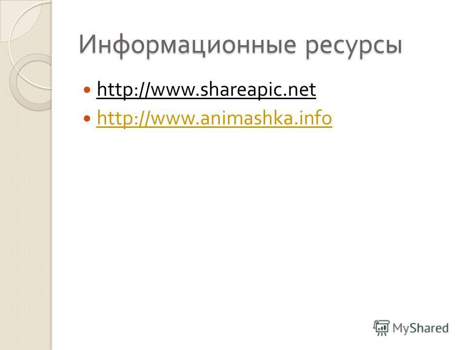 Информационные ресурсы http://www.shareapic.net http://www.animashka.info