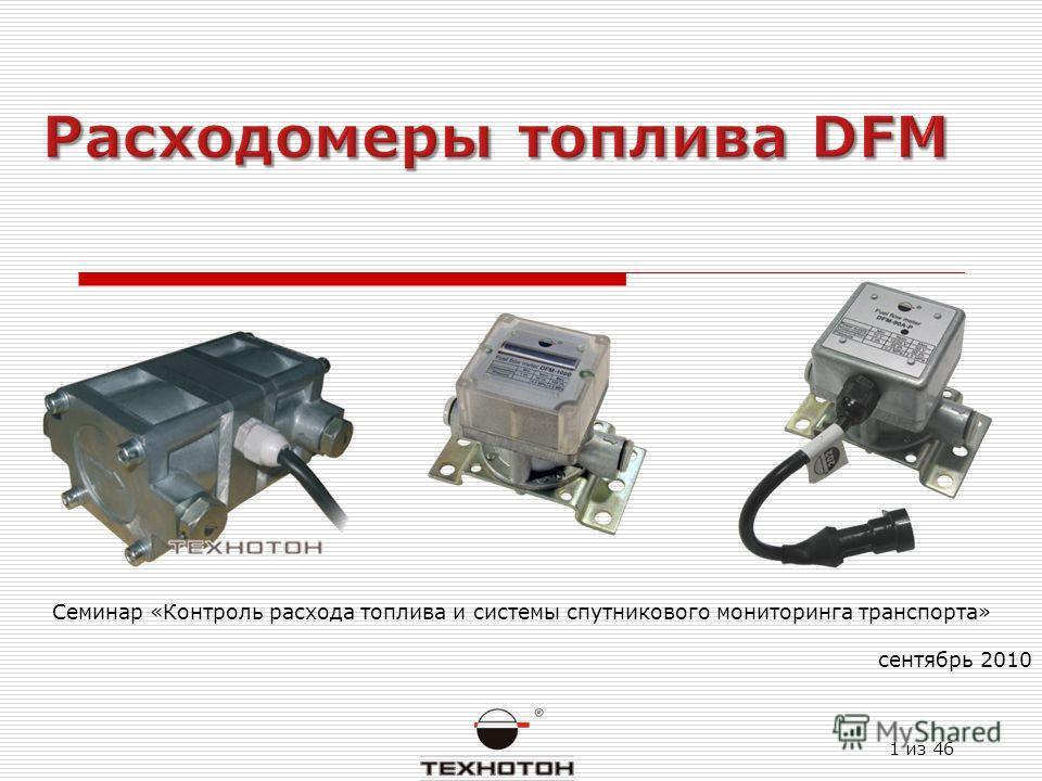 1 из 46 Семинар «Контроль расхода топлива и системы спутникового мониторинга транспорта» сентябрь 2010