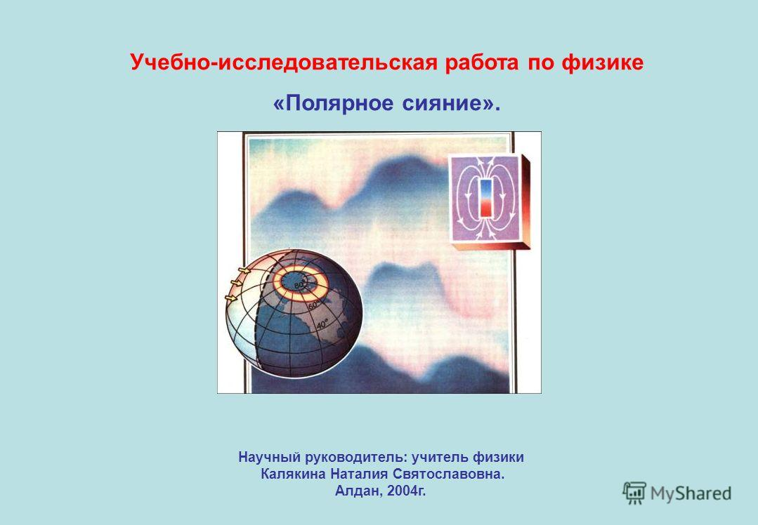 Учебно-исследовательская работа по физике «Полярное сияние». Научный руководитель: учитель физики Калякина Наталия Святославовна. Алдан, 2004г.