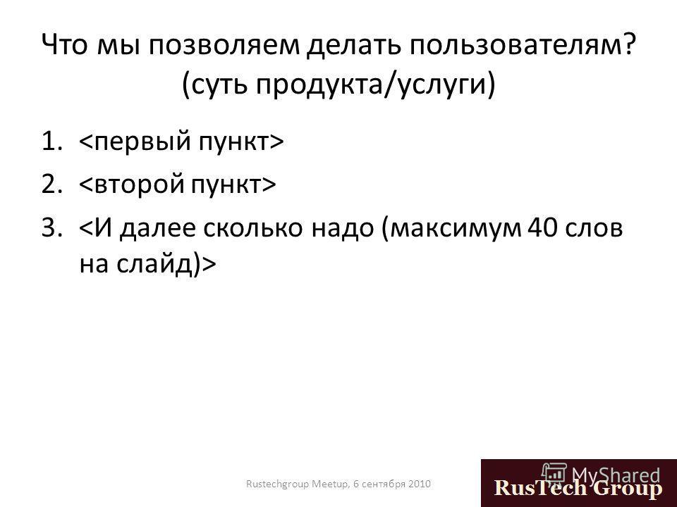 Что мы позволяем делать пользователям? (суть продукта/услуги) 1. 2. 3. Rustechgroup Meetup, 6 сентября 2010