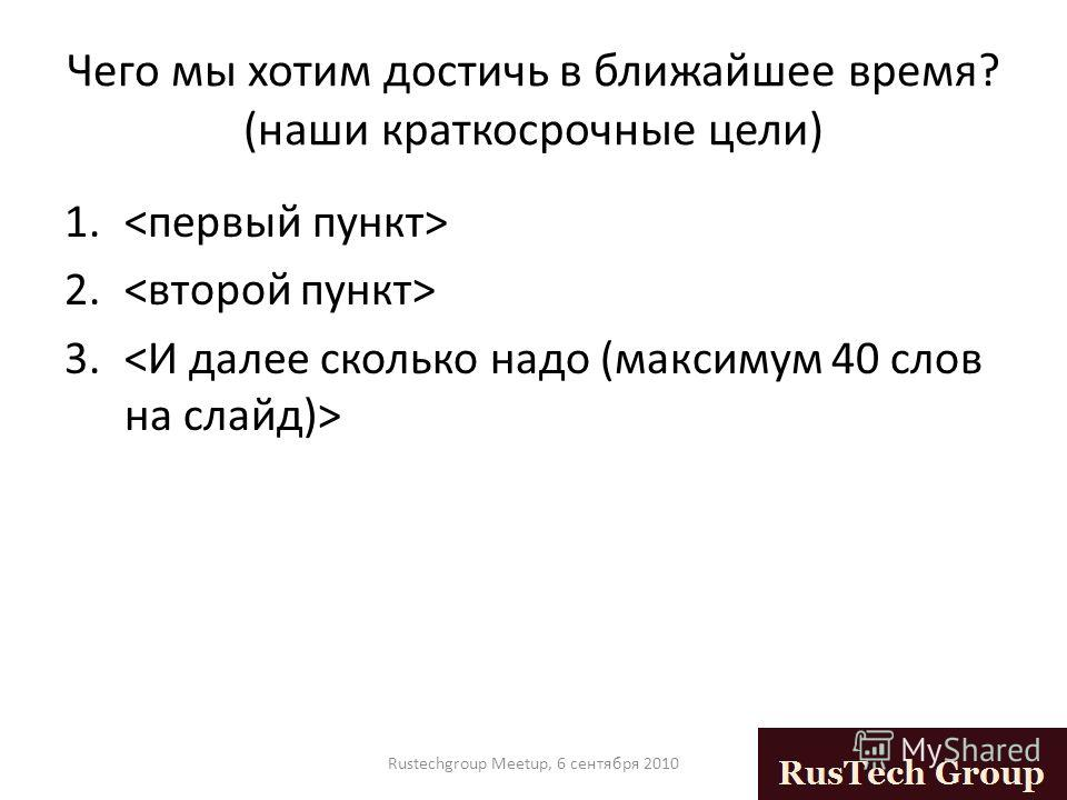 Чего мы хотим достичь в ближайшее время? (наши краткосрочные цели) 1. 2. 3. Rustechgroup Meetup, 6 сентября 2010