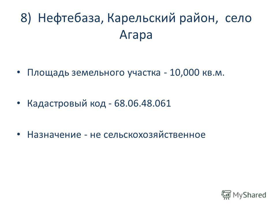 8) Нефтебаза, Карельский район, село Агара Площадь земельного участка - 10,000 кв.м. Кадастровый код - 68.06.48.061 Назначение - не сельскохозяйственное