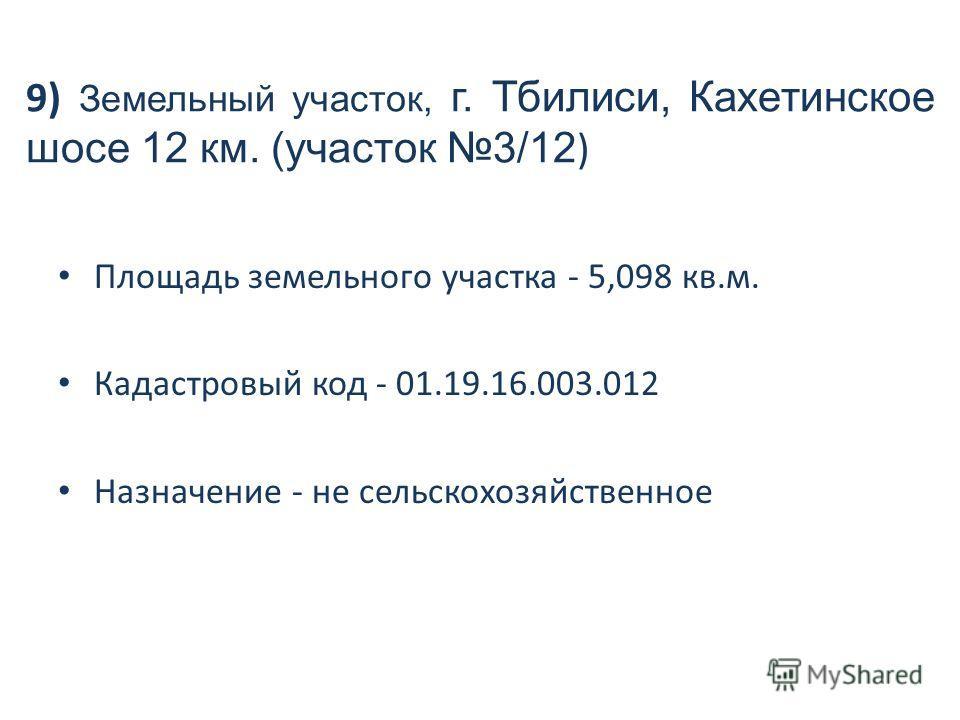 9) Земельный участок, г. Тбилиси, Кахетинское шосе 12 км. (участок 3/12 ) Площадь земельного участка - 5,098 кв.м. Кадастровый код - 01.19.16.003.012 Назначение - не сельскохозяйственное