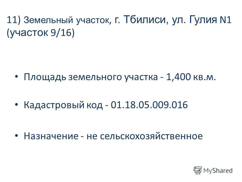 11) Земельный участок, г. Тбилиси, ул. Гулия N1 ( участок 9/16) Площадь земельного участка - 1,400 кв.м. Кадастровый код - 01.18.05.009.016 Назначение - не сельскохозяйственное