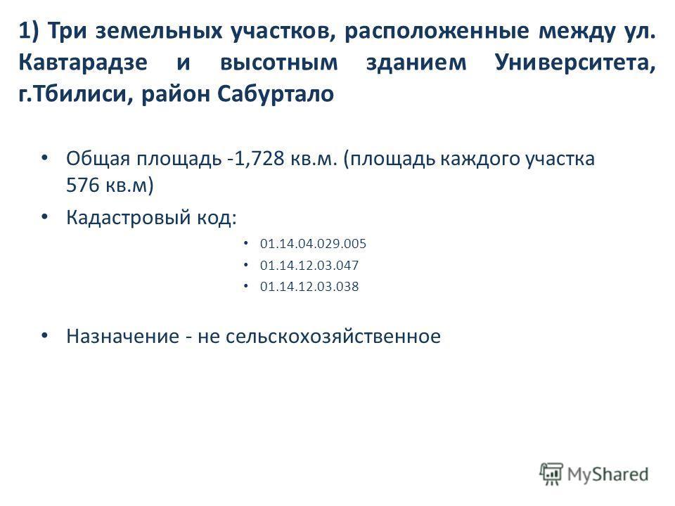 1) Три земельных участков, расположенные между ул. Кавтарадзе и высотным зданием Университета, г.Тбилиси, район Сабуртало Общая площадь -1,728 кв.м. (площадь каждого участка 576 кв.м) Кадастровый код: 01.14.04.029.005 01.14.12.03.047 01.14.12.03.038