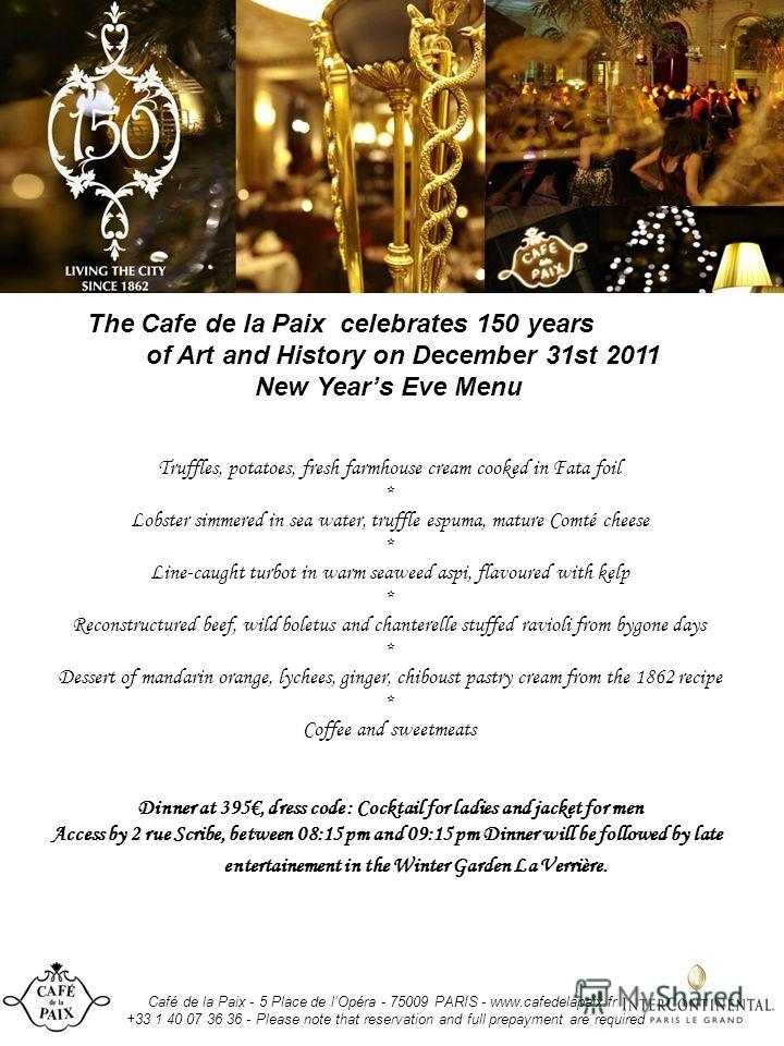 Café de la Paix - 5 Place de lOpéra - 75009 PARIS - www.cafedelapaix.fr +33 1 40 07 36 36 - Please note that reservation and full prepayment are required The Cafe de la Paix celebrates 150 years of Art and History on December 31st 2011 New Years Eve
