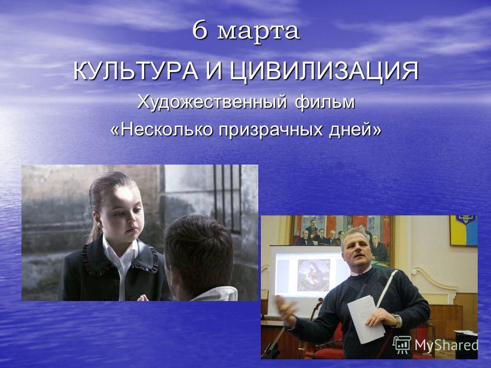 6 марта КУЛЬТУРА И ЦИВИЛИЗАЦИЯ Художественный фильм «Несколько призрачных дней»