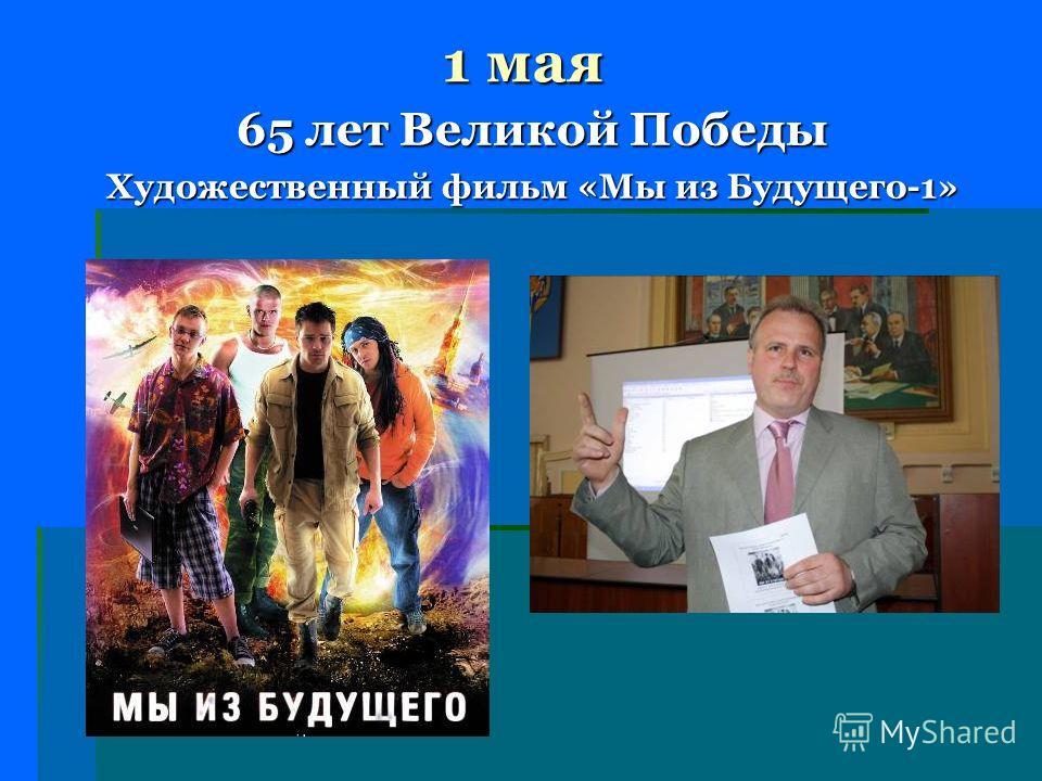 1 мая 65 лет Великой Победы Художественный фильм «Мы из Будущего-1»