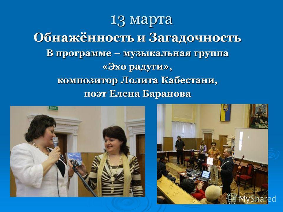 13 марта Обнажённость и Загадочность В программе – музыкальная группа «Эхо радуги», композитор Лолита Кабестани, поэт Елена Баранова