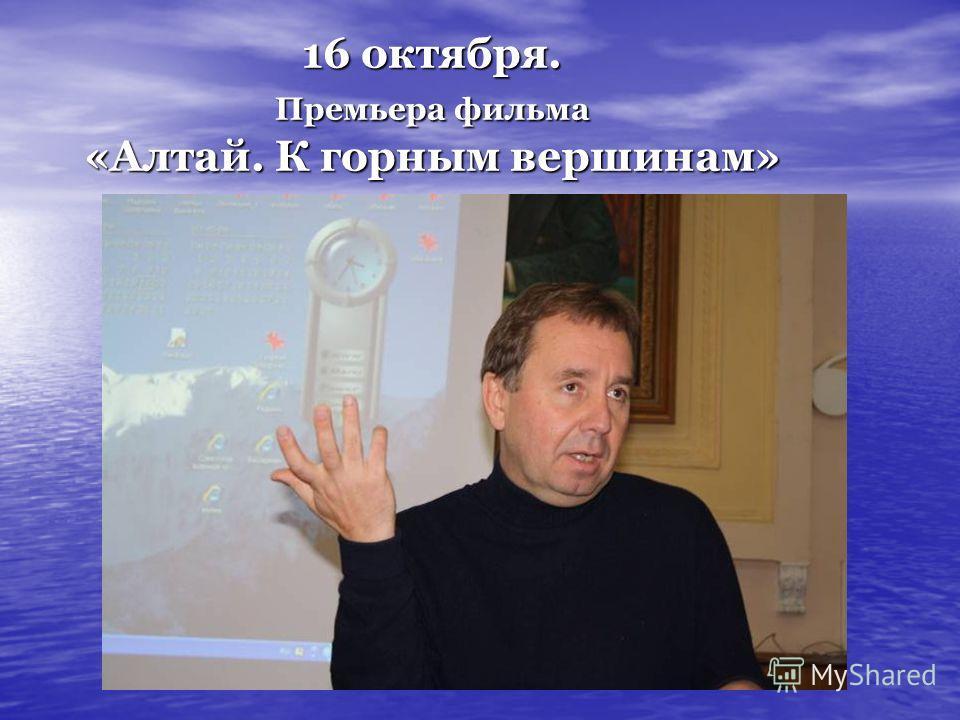 16 октября. Премьера фильма «Алтай. К горным вершинам»