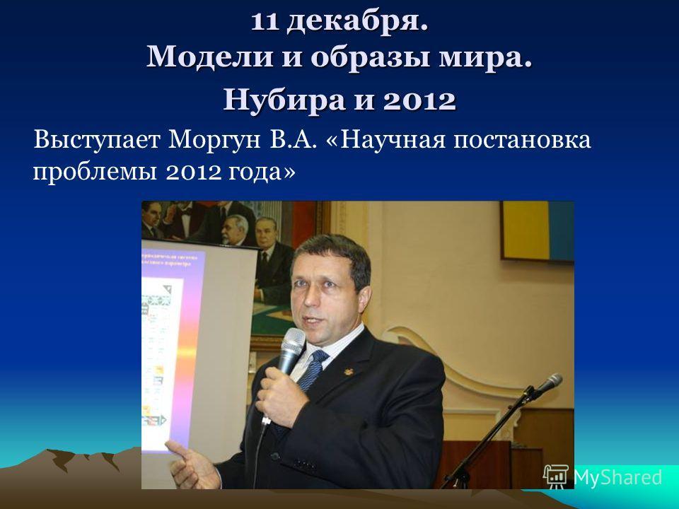 11 декабря. Модели и образы мира. Нубира и 2012 Выступает Моргун В.А. «Научная постановка проблемы 2012 года»