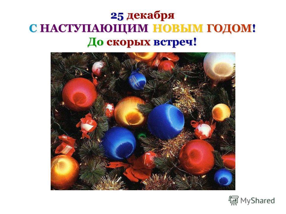25 декабря С НАСТУПАЮЩИМ НОВЫМ ГОДОМ! До скорых встреч!
