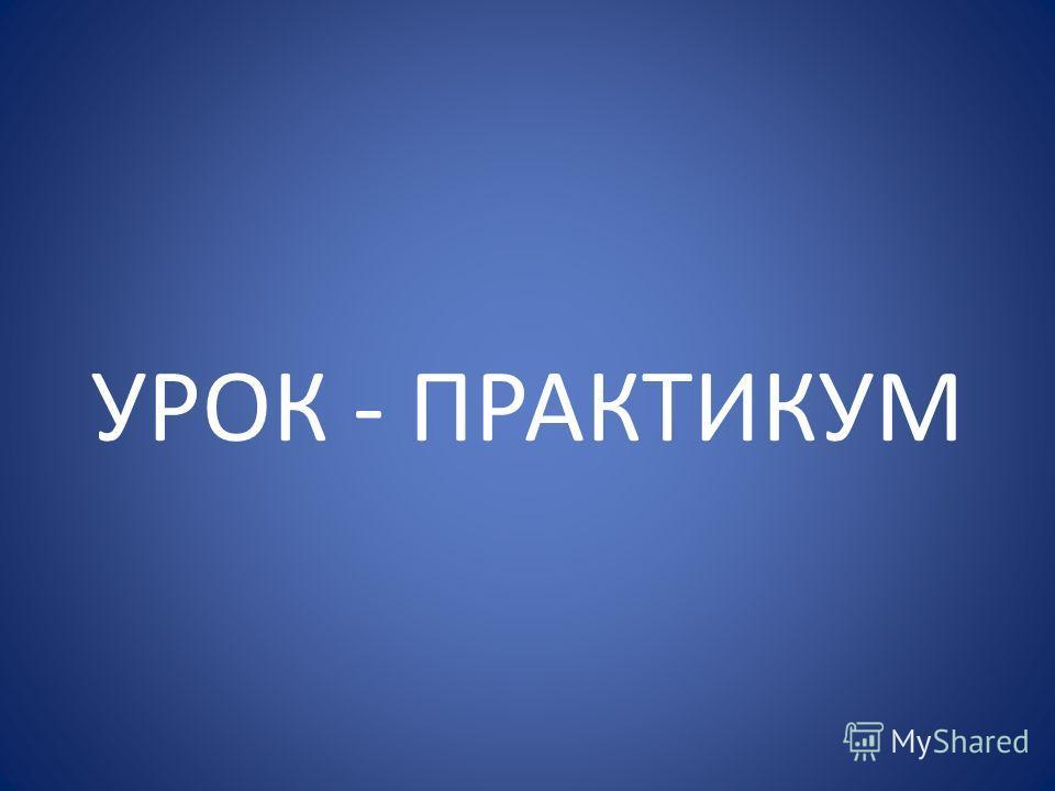 УРОК - ПРАКТИКУМ