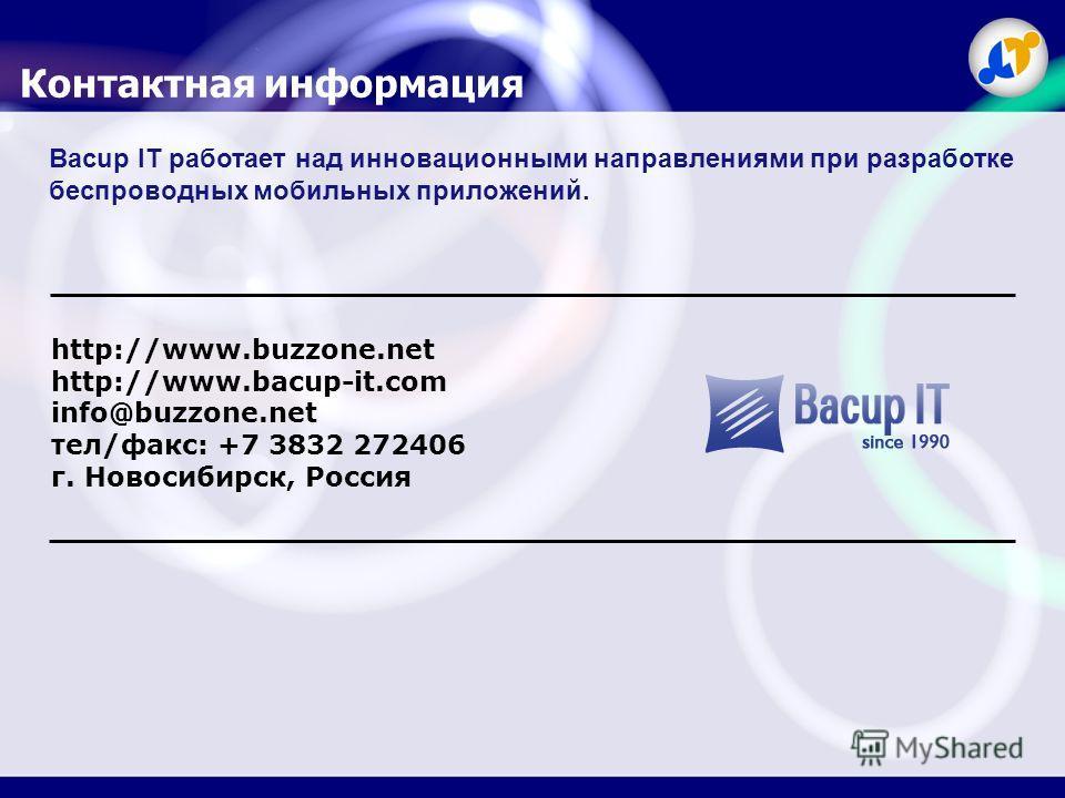 Контактная информация Bacup IT работает над инновационными направлениями при разработке беспроводных мобильных приложений. http://www.buzzone.net http://www.bacup-it.com info@buzzone.net тел/факс: +7 3832 272406 г. Новосибирск, Россия