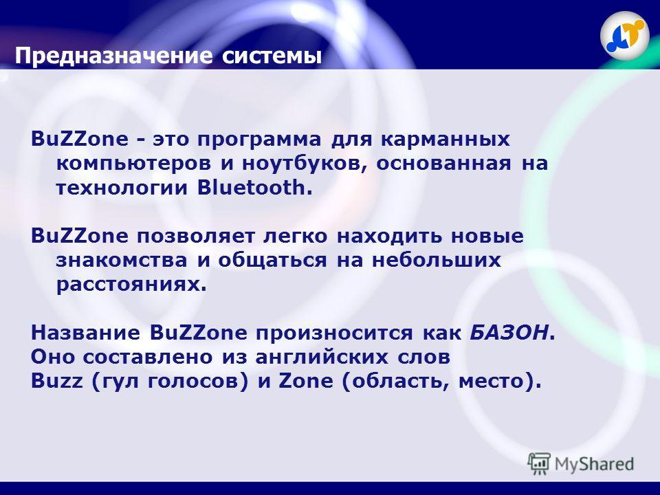 BuZZone - это программа для карманных компьютеров и ноутбуков, основанная на технологии Bluetooth. BuZZone позволяет легко находить новые знакомства и общаться на небольших расстояниях. Название BuZZone произносится как БАЗОН. Оно составлено из англи