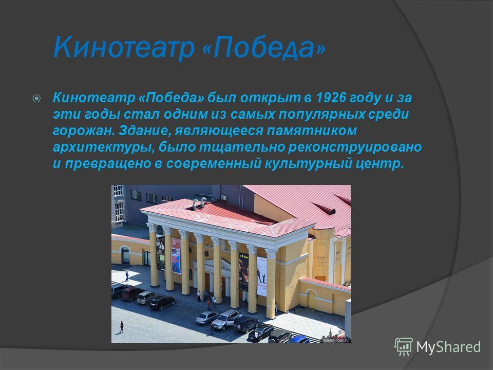 Кинотеатр «Победа» Кинотеатр «Победа» был открыт в 1926 году и за эти годы стал одним из самых популярных среди горожан. Здание, являющееся памятником архитектуры, было тщательно реконструировано и превращено в современный культурный центр.