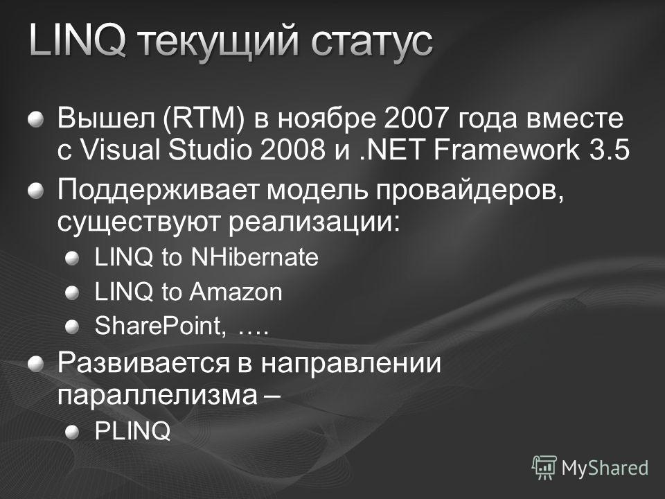 Вышел (RTM) в ноябре 2007 года вместе с Visual Studio 2008 и.NET Framework 3.5 Поддерживает модель провайдеров, существуют реализации: LINQ to NHibernate LINQ to Amazon SharePoint, …. Развивается в направлении параллелизма – PLINQ