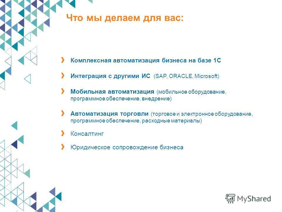 Мобильная автоматизация (мобильное оборудование, программное обеспечение, внедрение) Комплексная автоматизация бизнеса на базе 1С Интеграция с другими ИС (SAP, ORACLE, Microsoft) Автоматизация торговли (торговое и электронное оборудование, программно