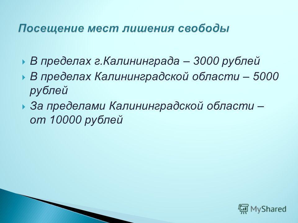 В пределах г.Калининграда – 3000 рублей В пределах Калининградской области – 5000 рублей За пределами Калининградской области – от 10000 рублей