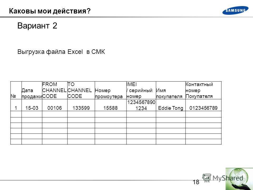 18 Каковы мои действия? Вариант 2 Выгрузка файла Excel в СМК Дата продажи FROM CHANNEL CODE TO CHANNEL CODE Номер промоутера IMEI / серийный номер Имя покупателя Контактный номер Покупателя 115-03 00106 13359915588 1234567890 1234Eddie Tong0123456789