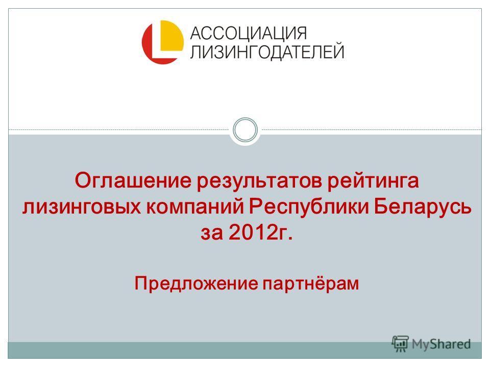 Оглашение результатов рейтинга лизинговых компаний Республики Беларусь за 2012г. Предложение партнёрам