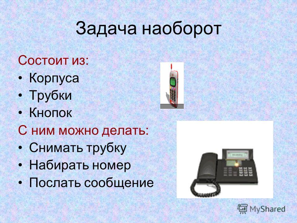 Задача наоборот Состоит из: Корпуса Трубки Кнопок С ним можно делать: Снимать трубку Набирать номер Послать сообщение