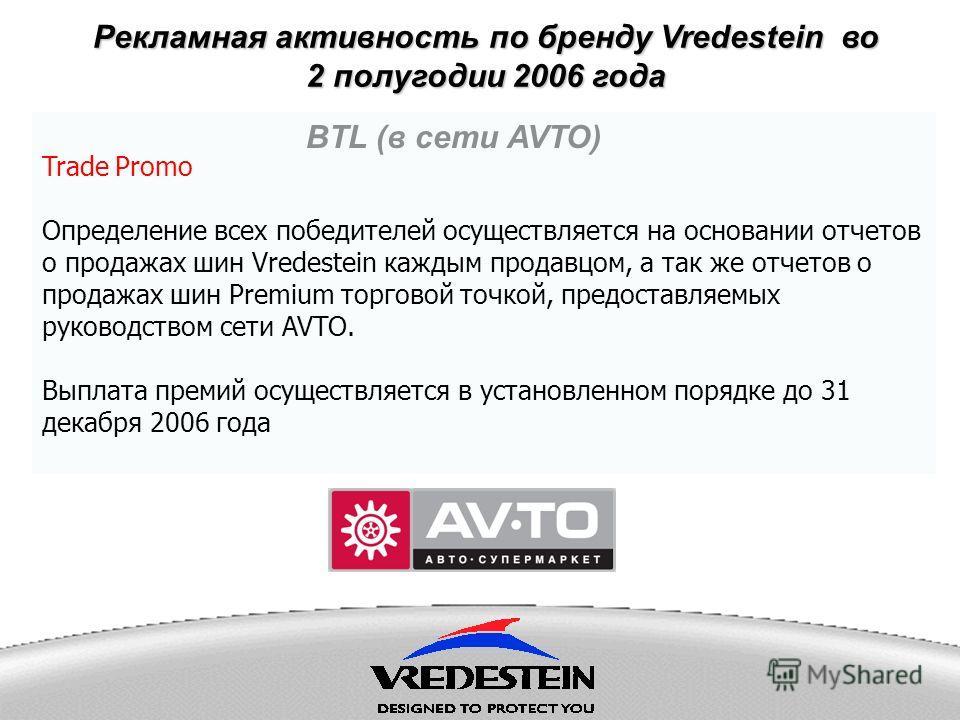 Рекламная активность по бренду Vredestein во 2 полугодии 2006 года BTL (в сети AVTO) Trade Promo Определение всех победителей осуществляется на основании отчетов о продажах шин Vredestein каждым продавцом, а так же отчетов о продажах шин Premium торг