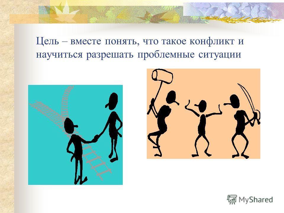Цель – вместе понять, что такое конфликт и научиться разрешать проблемные ситуации