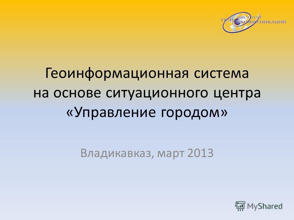 Геоинформационная система на основе ситуационного центра «Управление городом» Владикавказ, март 2013