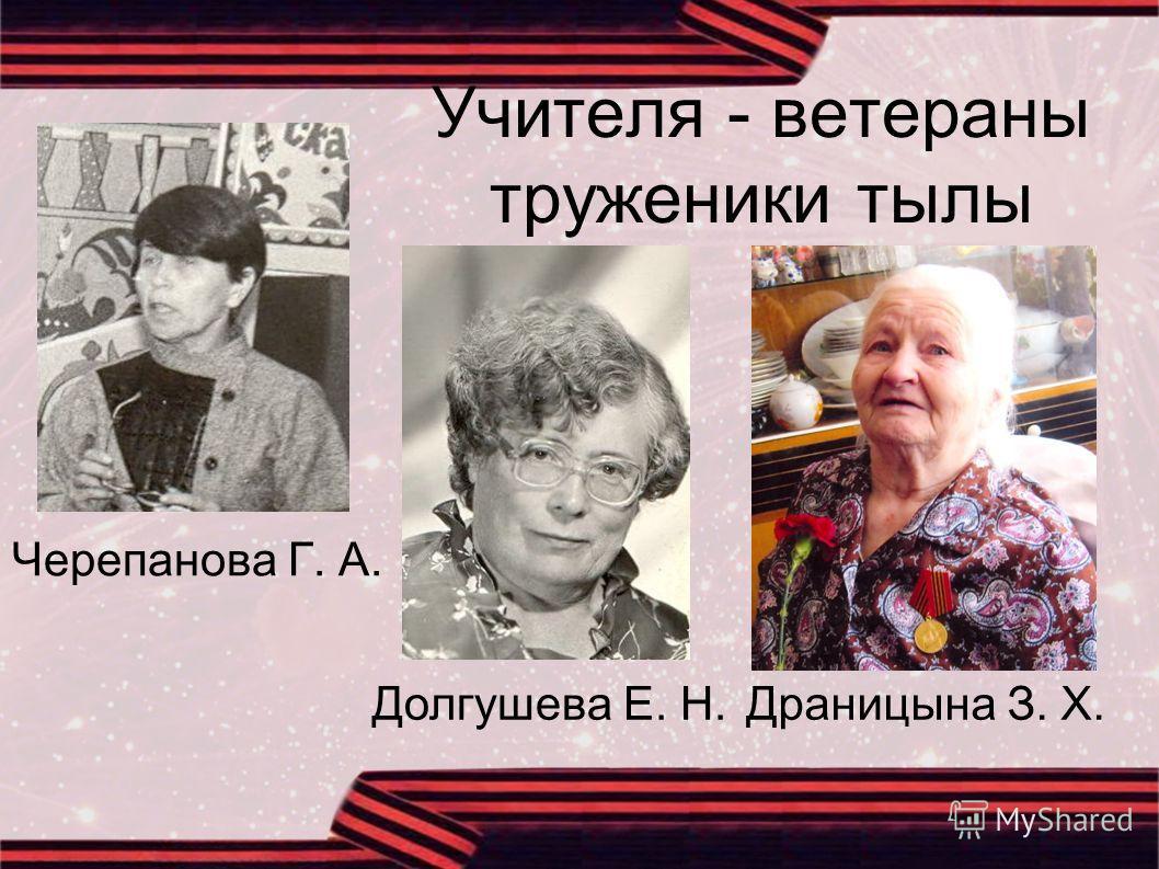 Учителя - ветераны труженики тылы Черепанова Г. А. Долгушева Е. Н.Драницына З. Х.