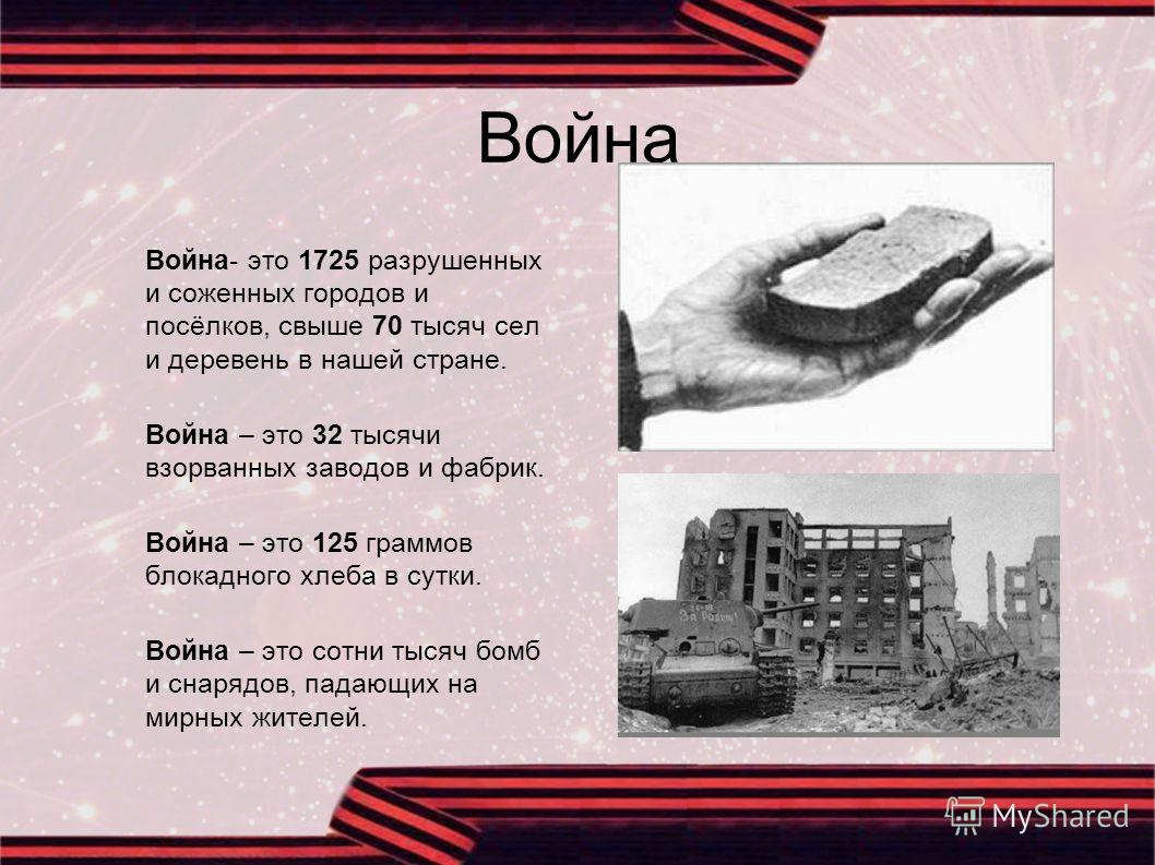 Война Война- это 1725 разрушенных и соженных городов и посёлков, свыше 70 тысяч сел и деревень в нашей стране. Война – это 32 тысячи взорванных заводов и фабрик. Война – это 125 граммов блокадного хлеба в сутки. Война – это сотни тысяч бомб и снарядо