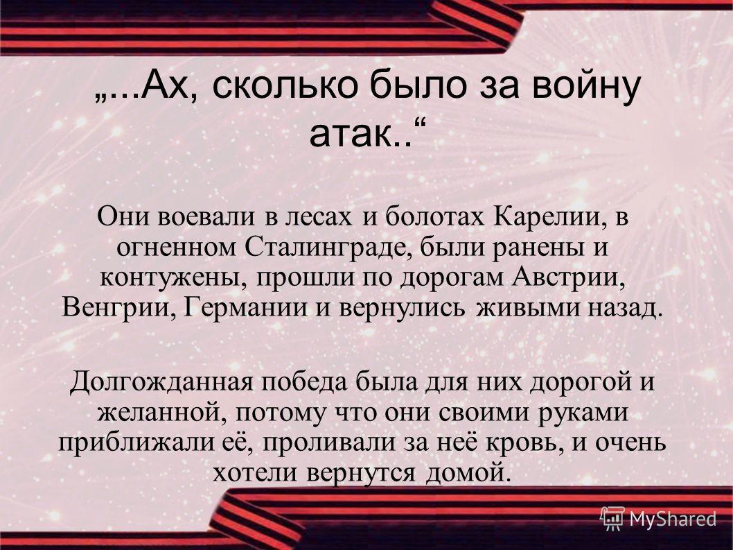 ...Ах, сколько было за войну атак.. Они воевали в лесах и болотах Карелии, в огненном Сталинграде, были ранены и контужены, прошли по дорогам Австрии, Венгрии, Германии и вернулись живыми назад. Долгожданная победа была для них дорогой и желанной, по