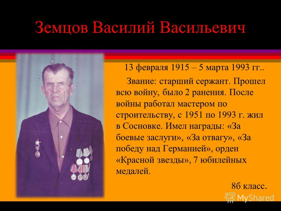 Земцов Василий Васильевич 13 февраля 1915 – 5 марта 1993 гг.. Звание: старший сержант. Прошел всю войну, было 2 ранения. После войны работал мастером по строительству, с 1951 по 1993 г. жил в Сосновке. Имел награды: «За боевые заслуги», «За отвагу»,