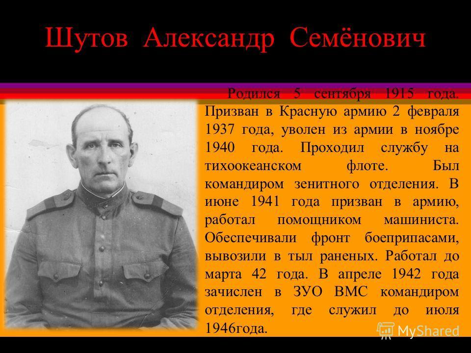 Шутов Александр Семёнович Родился 5 сентября 1915 года. Призван в Красную армию 2 февраля 1937 года, уволен из армии в ноябре 1940 года. Проходил службу на тихоокеанском флоте. Был командиром зенитного отделения. В июне 1941 года призван в армию, раб