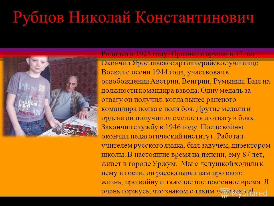 Рубцов Николай Константинович Родился в 1925 году. Призван в армию в 17 лет. Окончил Ярославское артиллерийское училище. Воевал с осени 1944 года, участвовал в освобождении Австрии, Венгрии, Румынии. Был на должности командира взвода. Одну медаль за